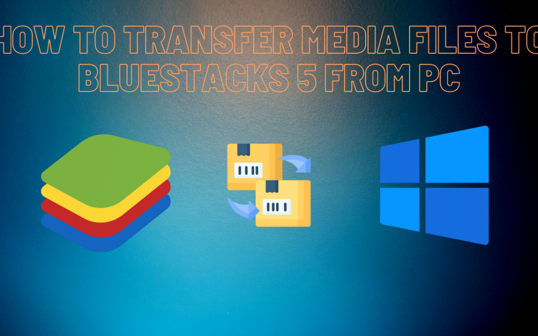 How to transfer media files to BlueStacks 5 from PC